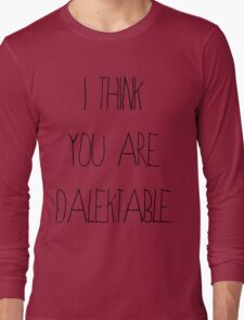 I Think You Are Dalektable Long Sleeve T-Shirt