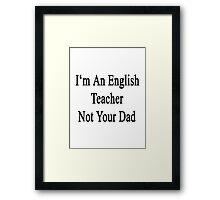 I'm An English Teacher Not Your Dad Framed Print