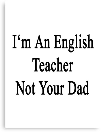 I'm An English Teacher Not Your Dad by supernova23