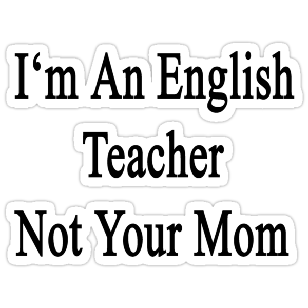I'm An English Teacher Not Your Mom by supernova23