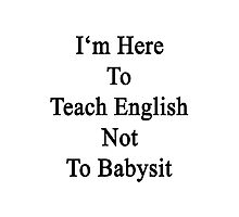 I'm Here To Teach English Not To Babysit Photographic Print