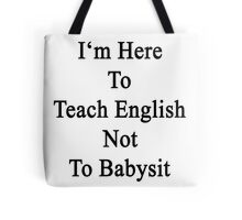 I'm Here To Teach English Not To Babysit Tote Bag
