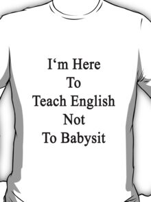 I'm Here To Teach English Not To Babysit T-Shirt