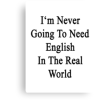 I'm Never Going To Need English In The Real World  Canvas Print