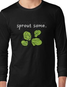 sprout some. (Brussels sprouts) <white text> Long Sleeve T-Shirt