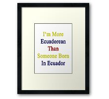 I More Ecuadorean Than Someone Born In Ecuador Framed Print