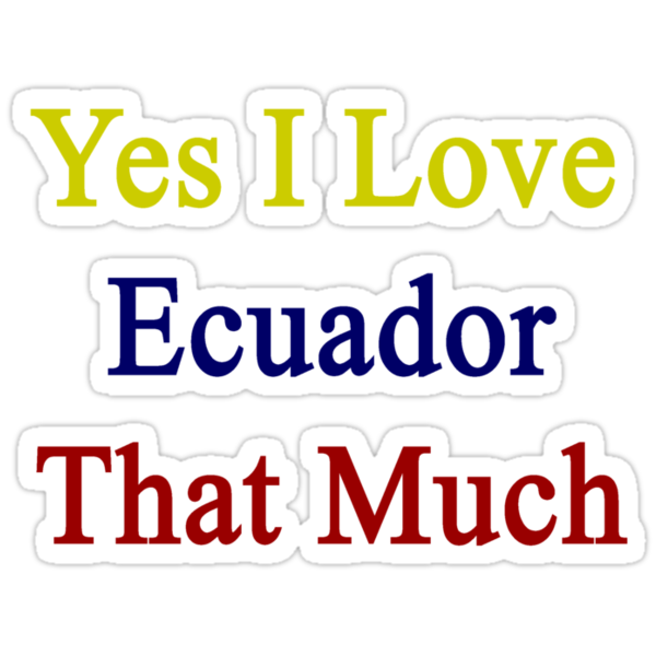 Yes I Love Ecuador That Much by supernova23