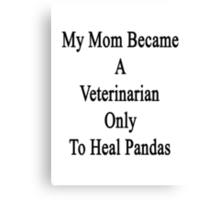 My Mom Became A Veterinarian Only To Heal Pandas Canvas Print