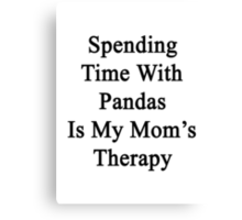 Spending Time With Pandas Is My Mom's Therapy Canvas Print