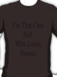 I'm That Cute Girl Who Loves Horses T-Shirt