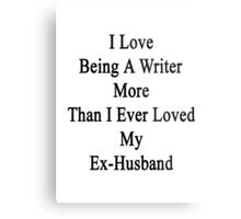 I Love Being A Writer More Than I Ever Loved My Ex-Husband Metal Print