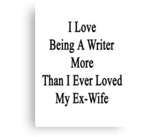 I Love Being A Writer More Than I Ever Loved My Ex-Wife Canvas Print
