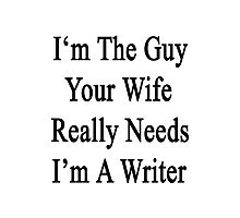 I'm The Guy Your Wife Really Needs I'm A Writer Photographic Print