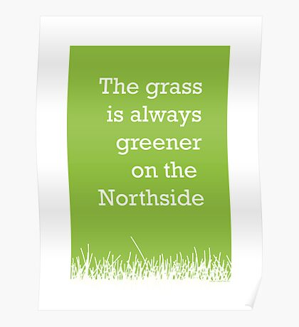 The grass is always greener on the Northside.  Poster