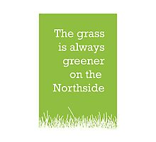 The grass is always greener on the Northside.  Photographic Print