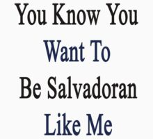 You Know You Want To Be Salvadoran Like Me by supernova23