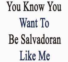 You Know You Want To Be Salvadoran Like Me by supernova23
