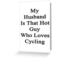 My Husband Is That Hot Guy Who Loves Cycling Greeting Card
