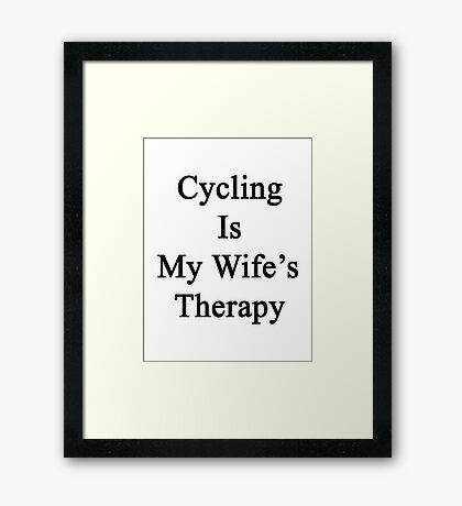 Cycling Is My Wife's Therapy Framed Print