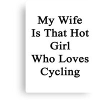 My Wife Is That Hot Girl Who Loves Cycling Canvas Print