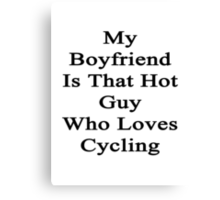 My Boyfriend Is That Hot Guy Who Loves Cycling Canvas Print