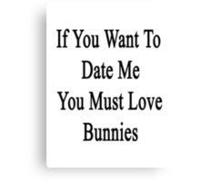 If You Want To Date Me You Must Love Bunnies Canvas Print