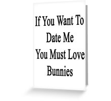 If You Want To Date Me You Must Love Bunnies Greeting Card