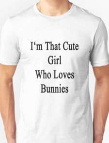 I'm That Cute Girl Who Loves Bunnies Unisex T-Shirt