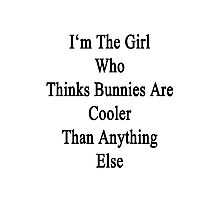 I'm The Girl Who Thinks Bunnies Are Cooler Than Anything Else Photographic Print