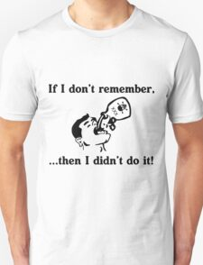 If I can't remember, then I didn't do it T-Shirt