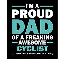 I'M A Proud Dad Of A Freaking Awesome Cyclist And Yes She Bought Me This Photographic Print