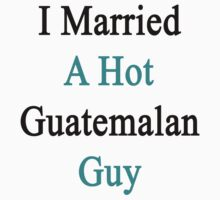 I Married A Hot Guatemalan Guy by supernova23