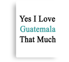 Yes I Love Guatemala That Much Canvas Print