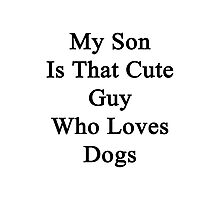 My Son Is That Cute Guy Who Loves Dogs Photographic Print