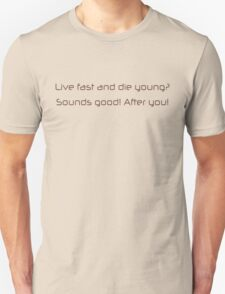 Live fast and die young, sounds good, after you T-Shirt