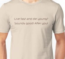 Live fast and die young, sounds good, after you Unisex T-Shirt
