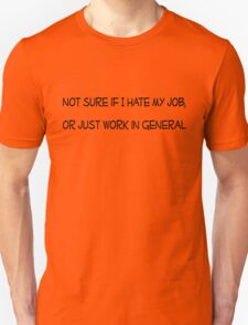 Not sure if I hate my job, or just work in general T-Shirt