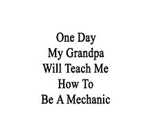 One Day My Grandpa Will Teach Me How To Be A Mechanic  by supernova23