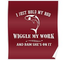 I just hold my ROD WIGGLE MY WORK and BAM SHE's ON IT Poster