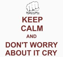 Keep Calm And Don't Worry About It Cry!~ by ImagineGreater