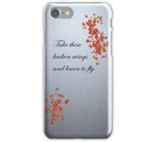 Take these broken wings and learn to fly. iPhone Case/Skin