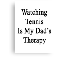 Watching Tennis Is My Dad's Therapy Canvas Print