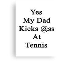 Yes My Dad Kicks Ass At Tennis Canvas Print
