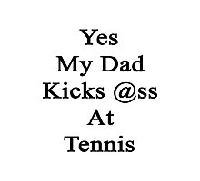 Yes My Dad Kicks Ass At Tennis Photographic Print