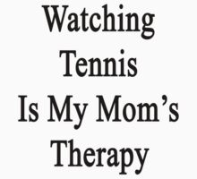 Watching Tennis Is My Mom's Therapy by supernova23