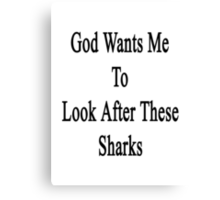 God Wants Me To Look After These Sharks Canvas Print