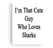I'm That Cute Guy Who Loves Sharks Canvas Print