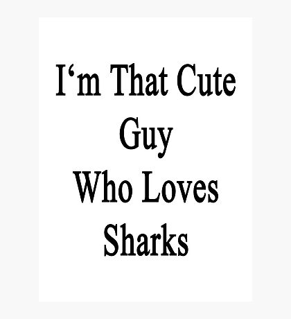 I'm That Cute Guy Who Loves Sharks Photographic Print