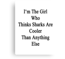 I'm The Girl Who Thinks Sharks Are Cooler Than Anything Else Canvas Print