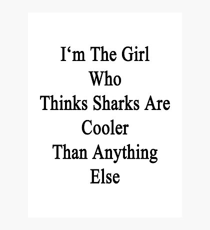 I'm The Girl Who Thinks Sharks Are Cooler Than Anything Else Photographic Print